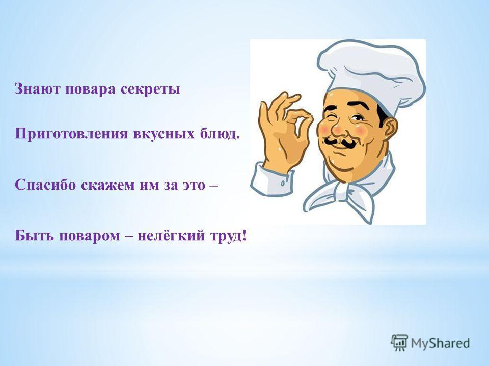 Знают повара секреты Приготовления вкусных блюд. Спасибо скажем им за это – Быть поваром – нелёгкий труд!