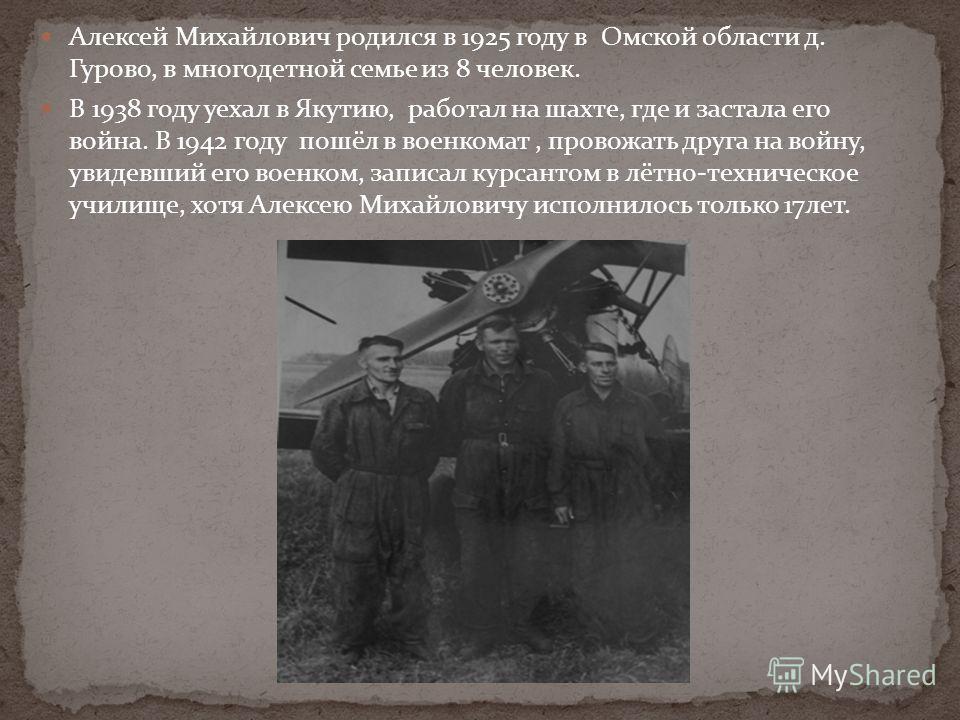 Алексей Михайлович родился в 1925 году в Омской области д. Гурово, в многодетной семье из 8 человек. В 1938 году уехал в Якутию, работал на шахте, где и застала его война. В 1942 году пошёл в военкомат, провожать друга на войну, увидевший его военком