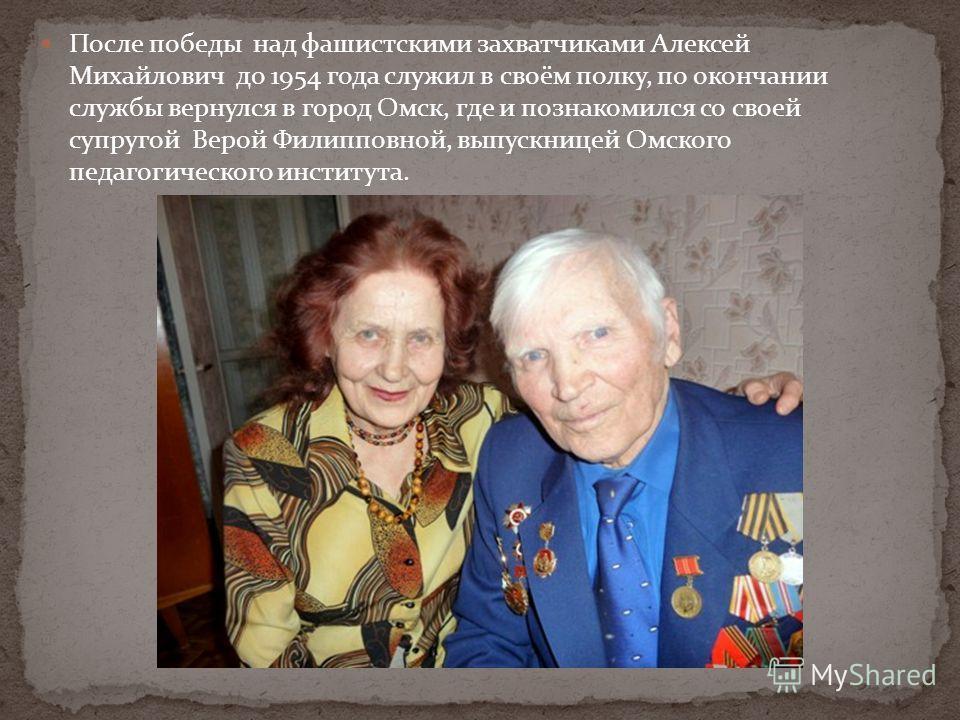 После победы над фашистскими захватчиками Алексей Михайлович до 1954 года служил в своём полку, по окончании службы вернулся в город Омск, где и познакомился со своей супругой Верой Филипповной, выпускницей Омского педагогического института.