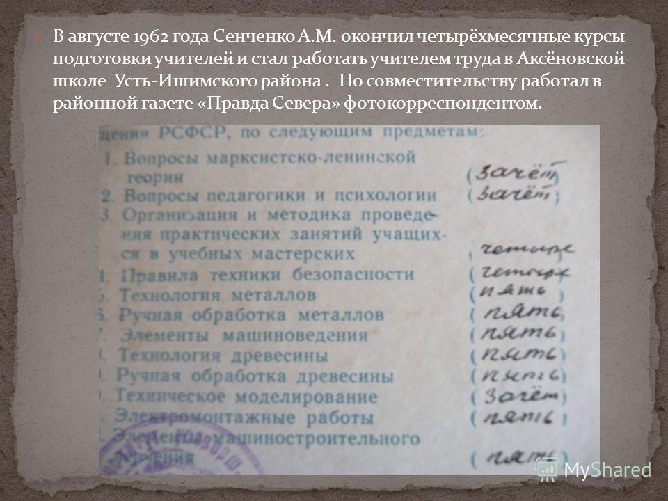 В августе 1962 года Сенченко А.М. окончил четырёхмесячные курсы подготовки учителей и стал работать учителем труда в Аксёновской школе Усть-Ишимского района. По совместительству работал в районной газете «Правда Севера» фотокорреспондентом.