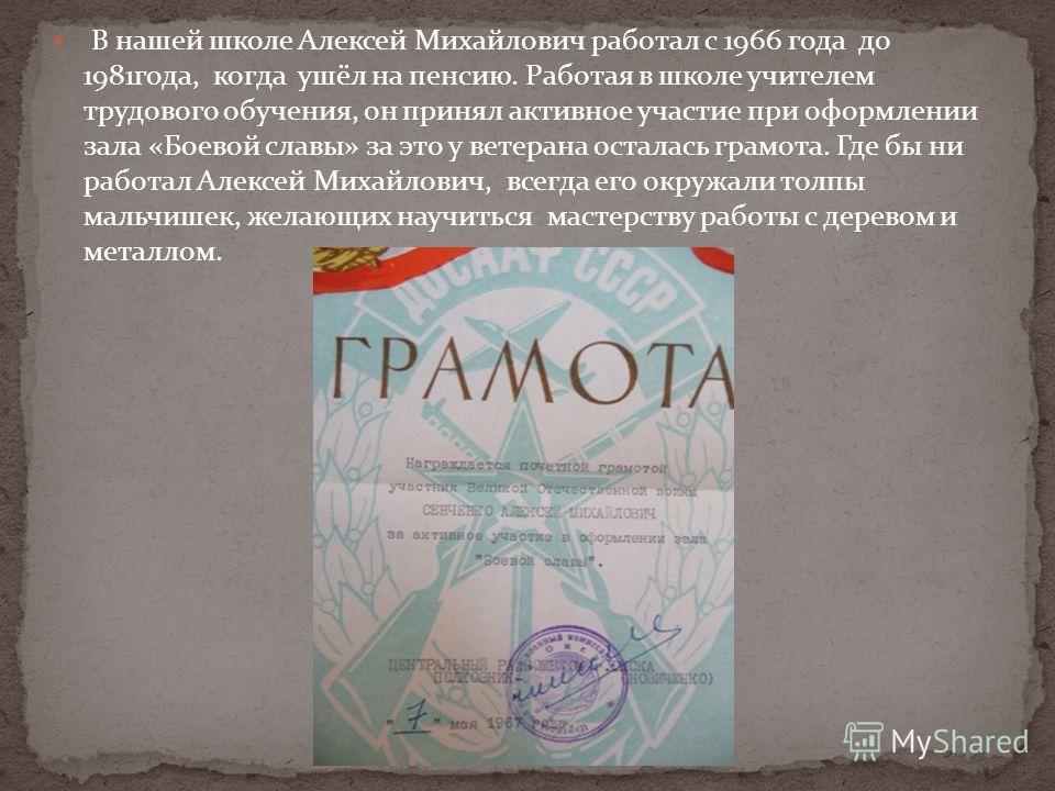 В нашей школе Алексей Михайлович работал с 1966 года до 1981года, когда ушёл на пенсию. Работая в школе учителем трудового обучения, он принял активное участие при оформлении зала «Боевой славы» за это у ветерана осталась грамота. Где бы ни работал А