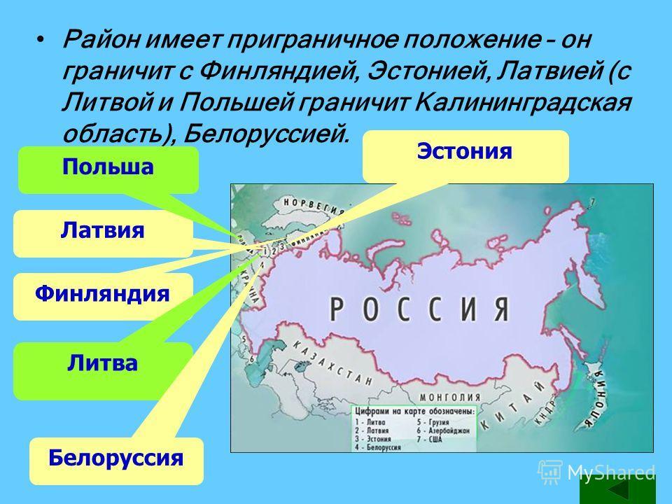 Район имеет приграничное положение – он граничит с Финляндией, Эстонией, Латвией (с Литвой и Польшей граничит Калининградская область), Белоруссией. Латвия Финляндия Эстония Литва Польша Белоруссия