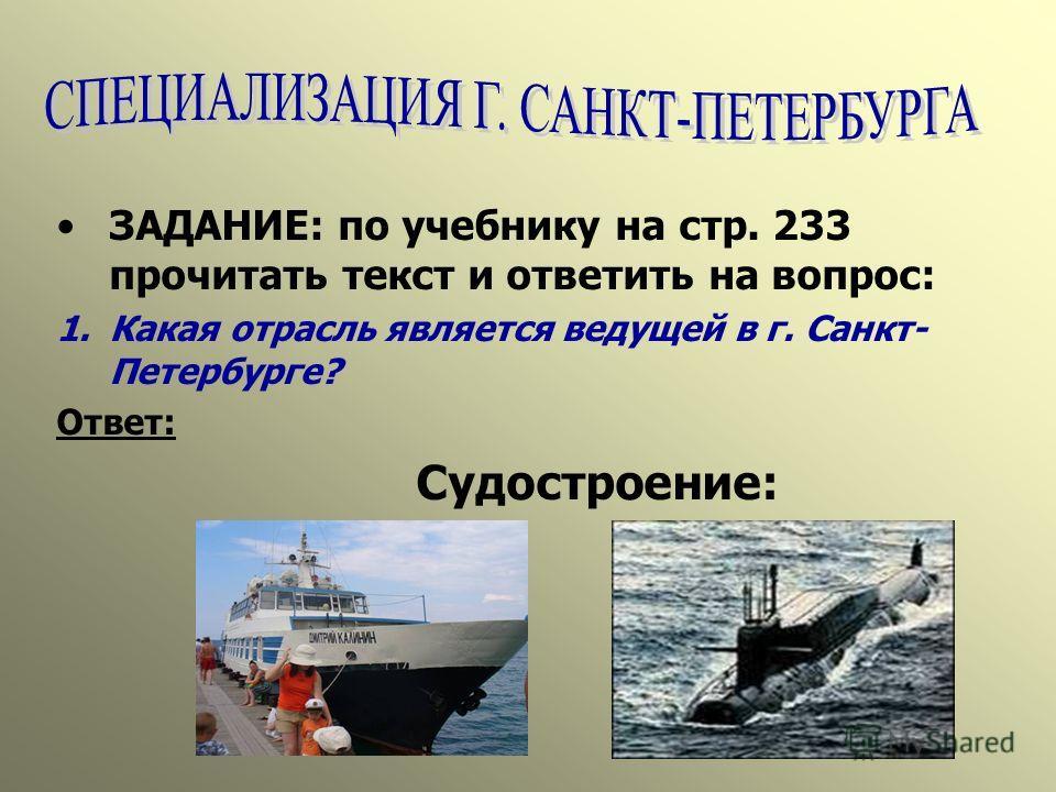 ЗАДАНИЕ: по учебнику на стр. 233 прочитать текст и ответить на вопрос: 1.Какая отрасль является ведущей в г. Санкт- Петербурге? Ответ: Судостроение: