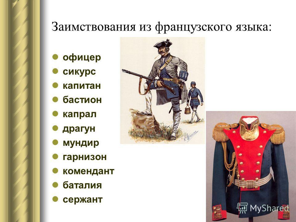 Заимствования из французского языка: офицер сикурс капитан бастион капрал драгун мундир гарнизон комендант баталия сержант