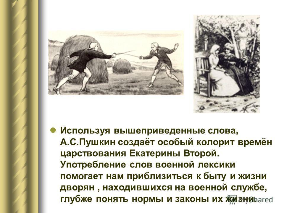 Используя вышеприведенные слова, А.С.Пушкин создаёт особый колорит времён царствования Екатерины Второй. Употребление слов военной лексики помогает нам приблизиться к быту и жизни дворян, находившихся на военной службе, глубже понять нормы и законы и