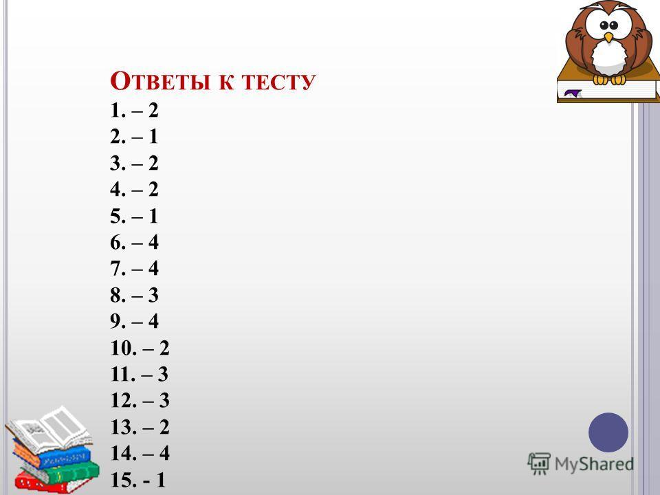 О ТВЕТЫ К ТЕСТУ 1. – 2 2. – 1 3. – 2 4. – 2 5. – 1 6. – 4 7. – 4 8. – 3 9. – 4 10. – 2 11. – 3 12. – 3 13. – 2 14. – 4 15. - 1