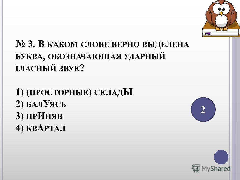 3. В КАКОМ СЛОВЕ ВЕРНО ВЫДЕЛЕНА БУКВА, ОБОЗНАЧАЮЩАЯ УДАРНЫЙ ГЛАСНЫЙ ЗВУК ? 1) ( ПРОСТОРНЫЕ ) СКЛАД Ы 2) БАЛ У ЯСЬ 3) ПР И НЯВ 4) КВ А РТАЛ 2