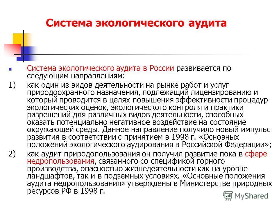 Система экологического аудита Система экологического аудита в России развивается по следующим направлениям: 1) как один из видов деятельности на рынке работ и услуг природоохранного назначения, подлежащий лицензированию и который проводится в целях п