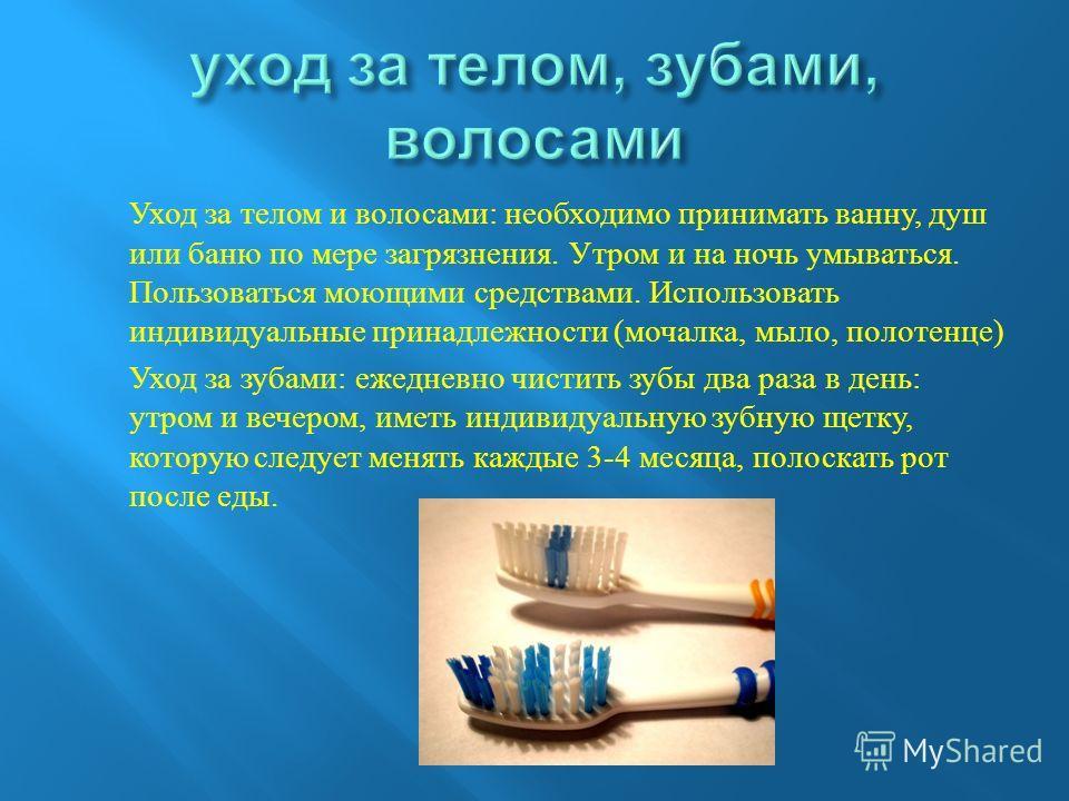 Уход за телом и волосами : необходимо принимать ванну, душ или баню по мере загрязнения. Утром и на ночь умываться. Пользоваться моющими средствами. Использовать индивидуальные принадлежности ( мочалка, мыло, полотенце ) Уход за зубами : ежедневно чи