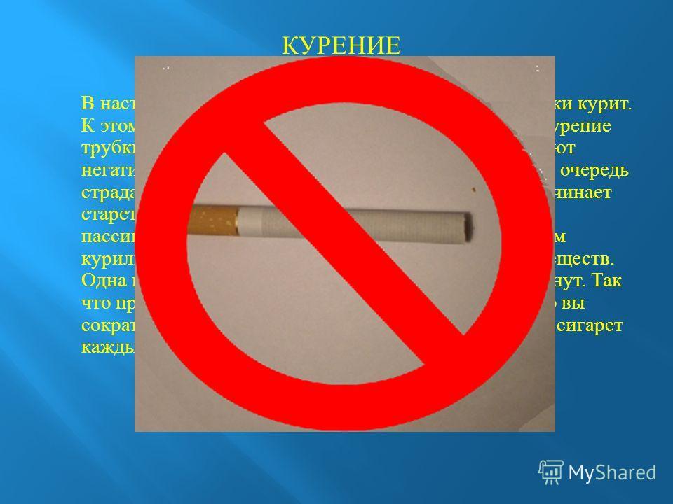 КУРЕНИЕ В настоящий момент очень большой процент молодежи курит. К этому относиться не только курение сигарет, но и курение трубки, кальянов. Они также, как и сигареты оказывают негативное влияние на организм подростка. В первую очередь страдают легк