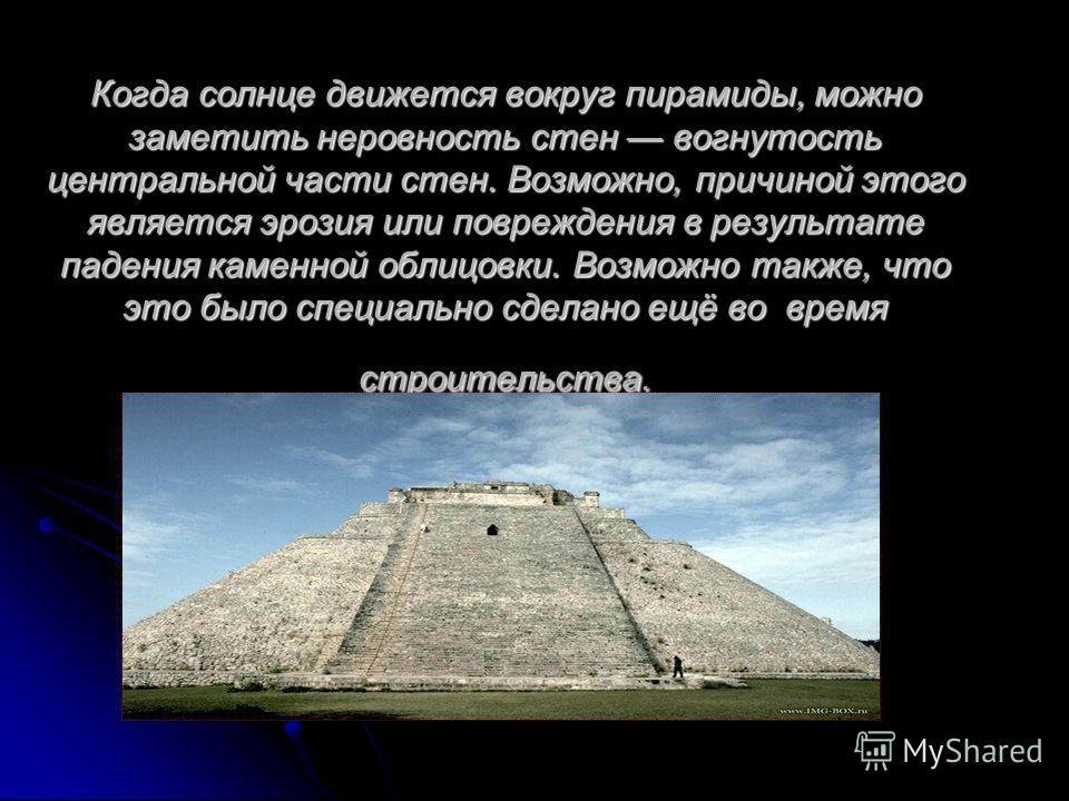 Когда солнце движется вокруг пирамиды, можно заметить неровность стен вогнутость центральной части стен. Возможно, причиной этого является эрозия или повреждения в результате падения каменной облицовки. Возможно также, что это было специально сделано
