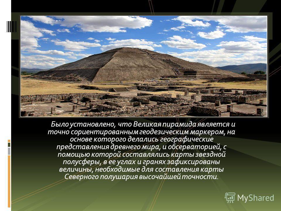 Было установлено, что Великая пирамида является и точно сориентированным геодезическим маркером, на основе которого делались географические представления древнего мира, и обсерваторией, с помощью которой составлялись карты звездной полусферы, в ее уг