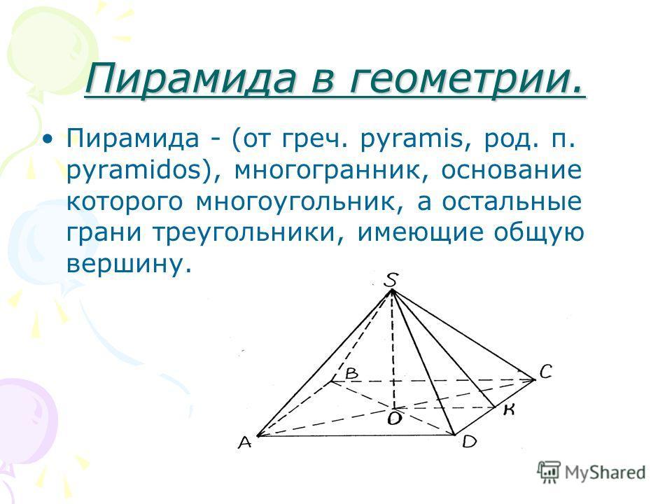 Пирамида в геометрии. Пирамида - (от греч. pyramis, род. п. pyramidos), многогранник, основание которого многоугольник, а остальные грани треугольники, имеющие общую вершину.