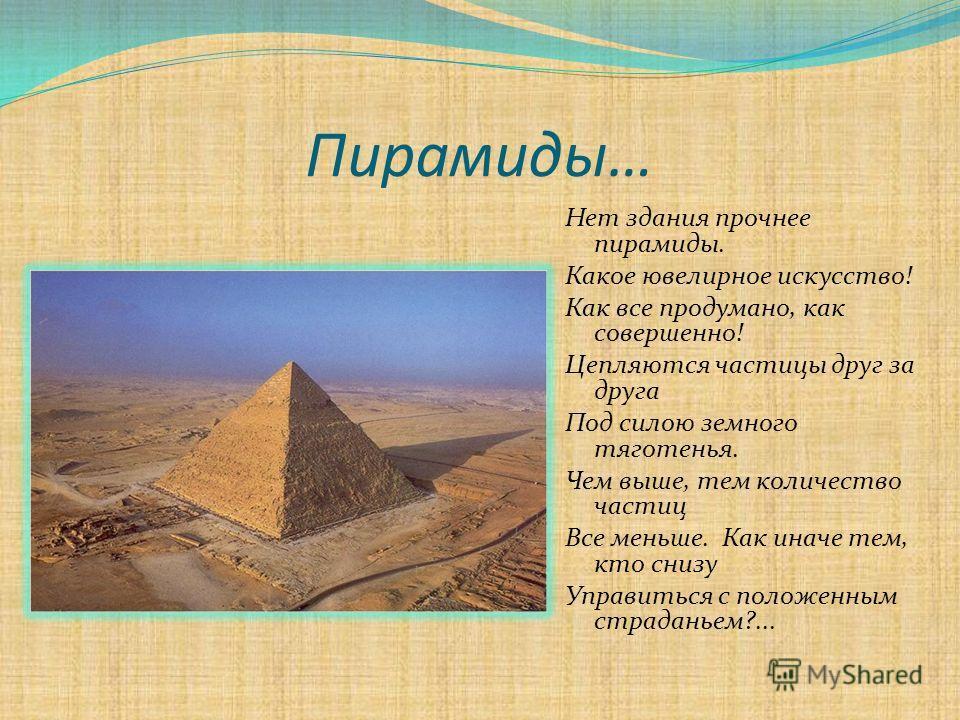Пирамиды… Нет здания прочнее пирамиды. Какое ювелирное искусство! Как все продумано, как совершенно! Цепляются частицы друг за друга Под силою земного тяготенья. Чем выше, тем количество частиц Все меньше. Как иначе тем, кто снизу Управиться с положе