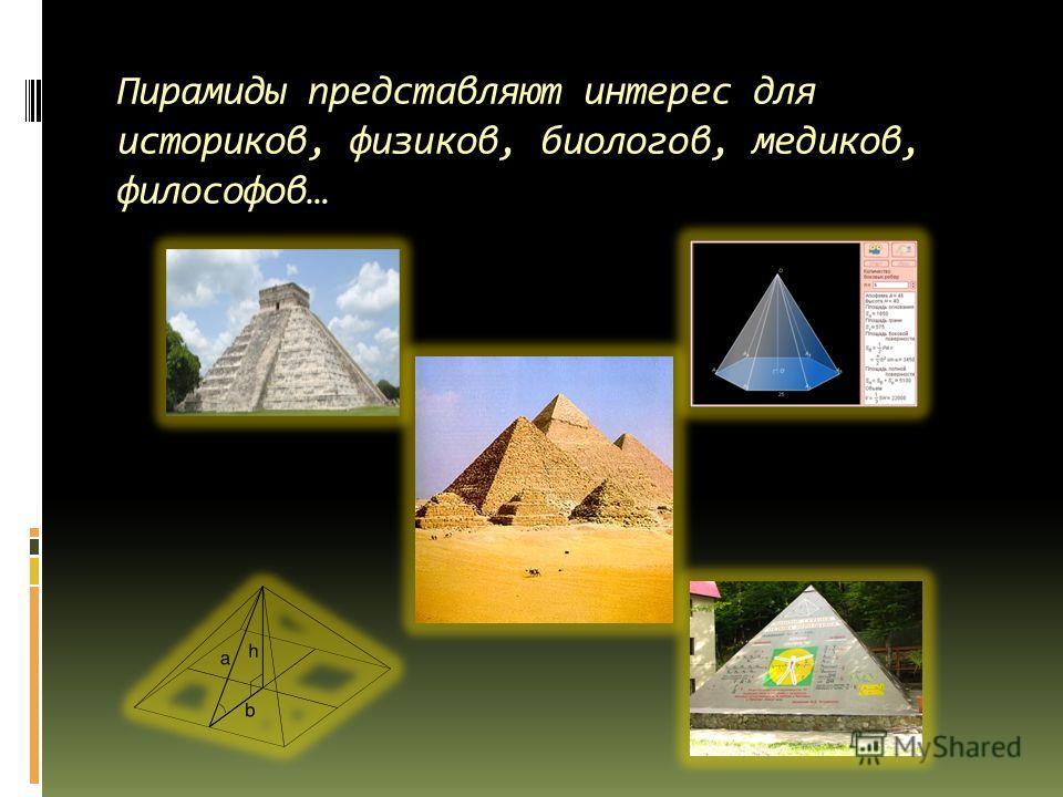 Пирамиды представляют интерес для историков, физиков, биологов, медиков, философов…