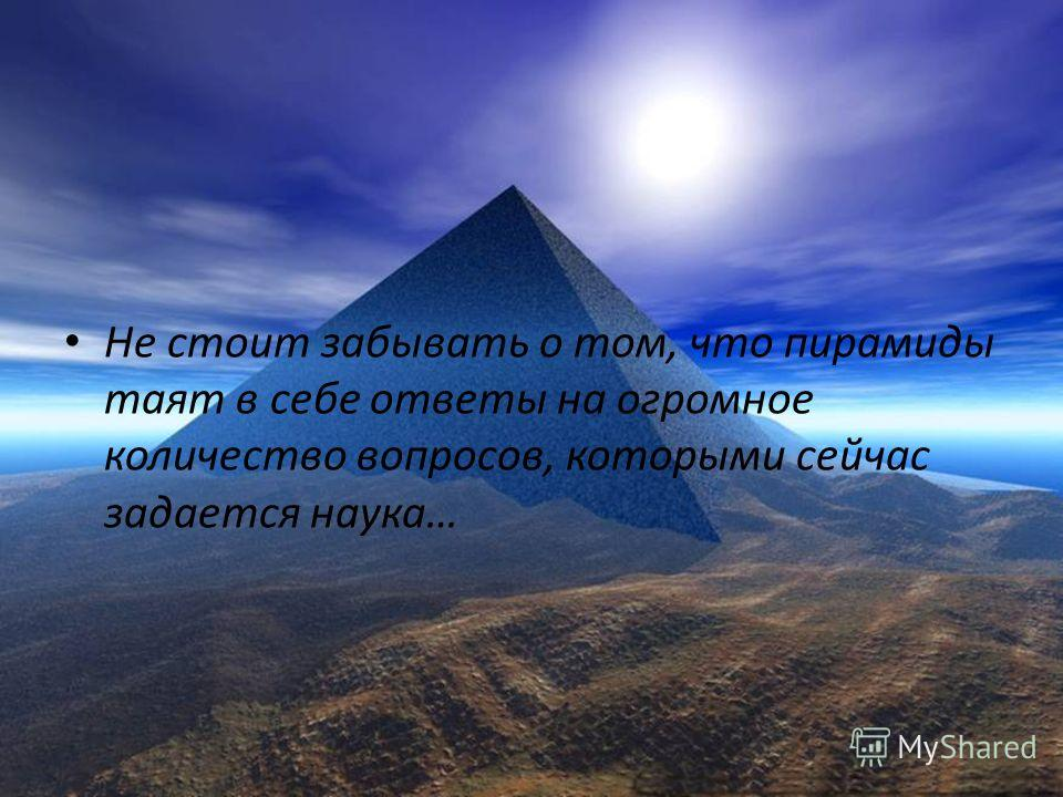 Не стоит забывать о том, что пирамиды таят в себе ответы на огромное количество вопросов, которыми сейчас задается наука…