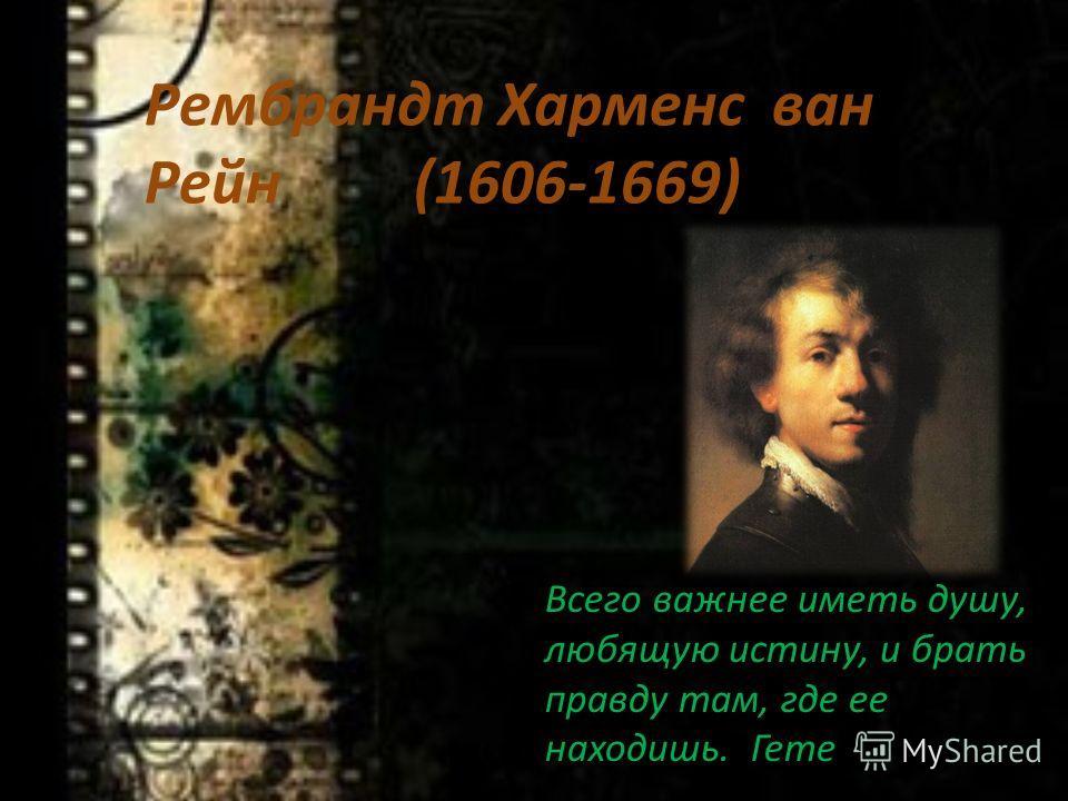 Рембрандт Харменс ван Рейн (1606-1669) Всего важнее иметь душу, любящую истину, и брать правду там, где ее находишь. Гете