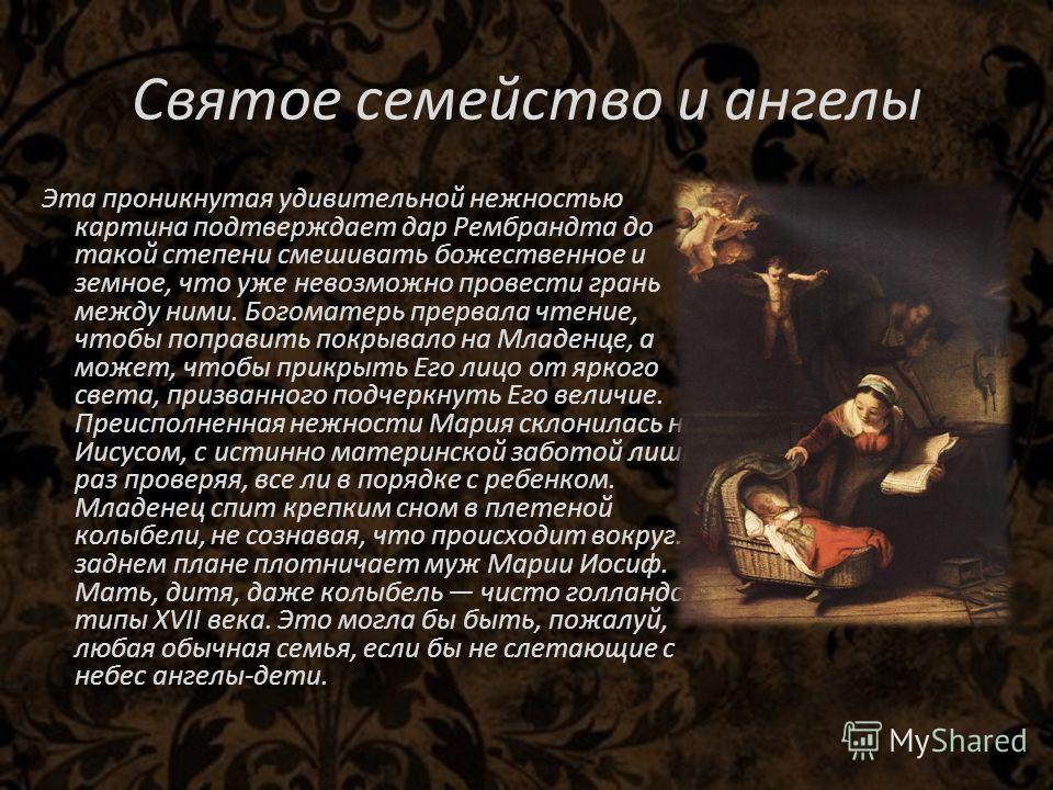 Святое семейство и ангелы Эта проникнутая удивительной нежностью картина подтверждает дар Рембрандта до такой степени смешивать божественное и земное, что уже невозможно провести грань между ними. Богоматерь прервала чтение, чтобы поправить покрывало