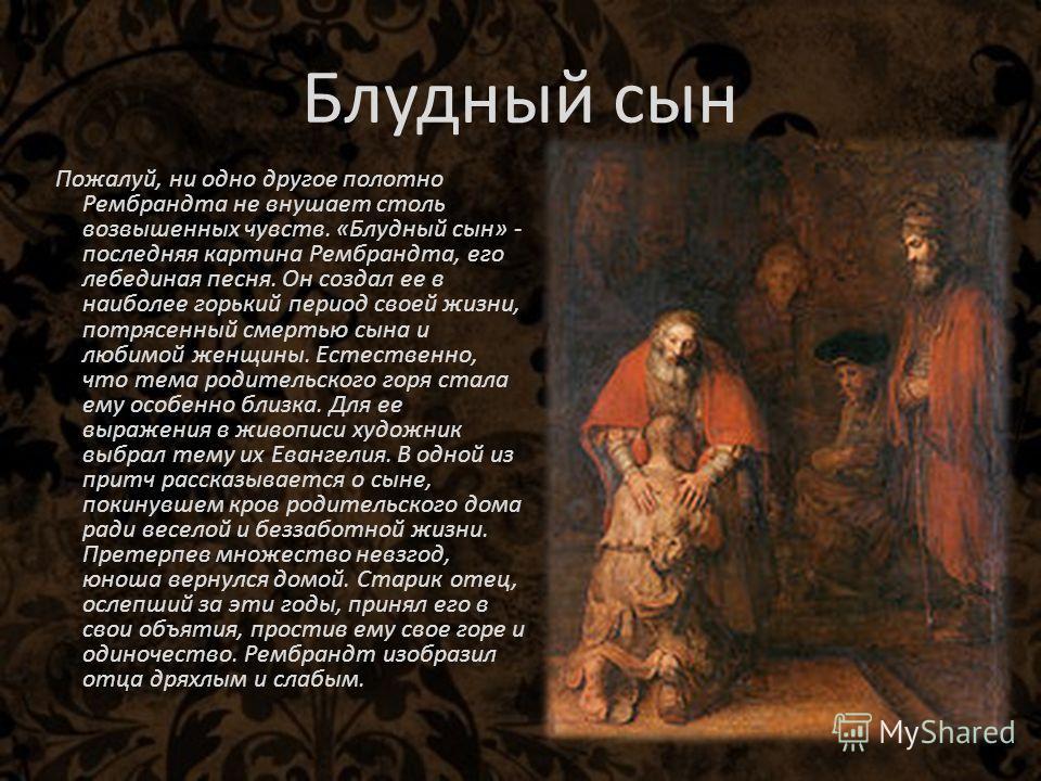Блудный сын Пожалуй, ни одно другое полотно Рембрандта не внушает столь возвышенных чувств. «Блудный сын» - последняя картина Рембрандта, его лебединая песня. Он создал ее в наиболее горький период своей жизни, потрясенный смертью сына и любимой женщ
