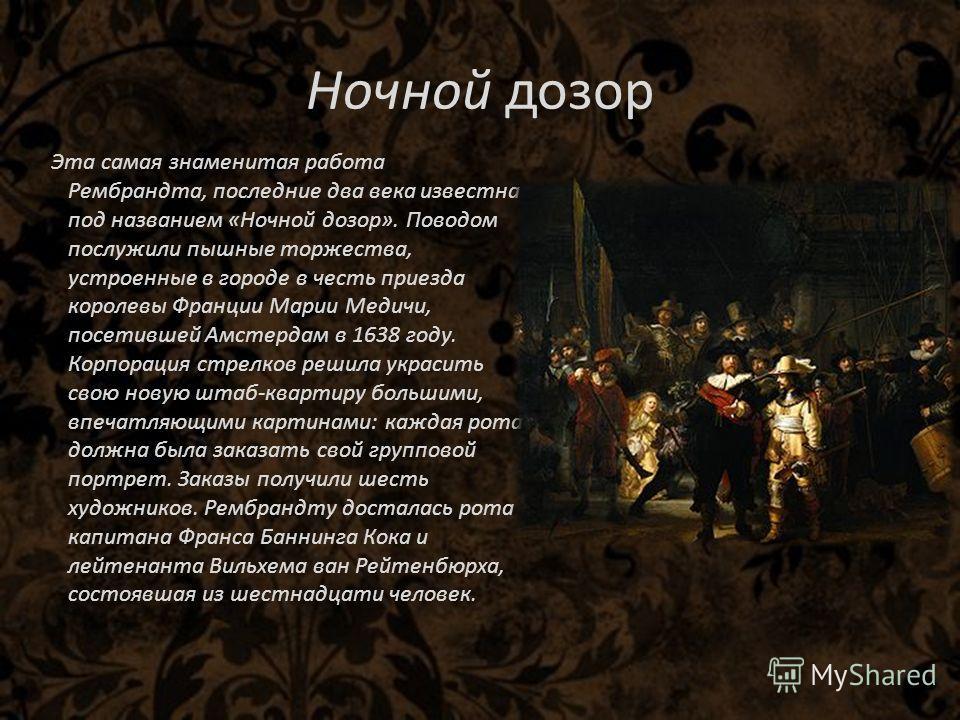 Ночной дозор Эта самая знаменитая работа Рембрандта, последние два века известна под названием «Ночной дозор». Поводом послужили пышные торжества, устроенные в городе в честь приезда королевы Франции Марии Медичи, посетившей Амстердам в 1638 году. Ко