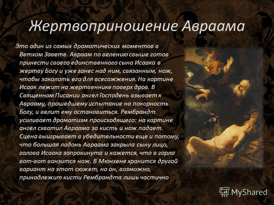 Жертвоприношение Авраама Это один из самых драматических моментов в Ветхом Завете. Авраам по велению свыше готов принести своего единственного сына Исаака в жертву Богу и уже занес над ним, связанным, нож, чтобы заколоть его для всесожжения. На карти