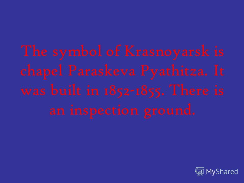 The symbol of Krasnoyarsk is chapel Paraskeva Pyathitza. It was built in 1852-1855. There is an inspection ground.
