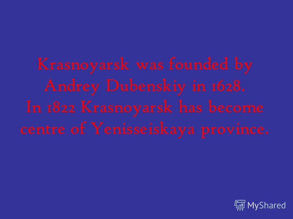 Krasnoyarsk was founded by Andrey Dubenskiy in 1628. In 1822 Krasnoyarsk has become centre of Yenisseiskaya province.