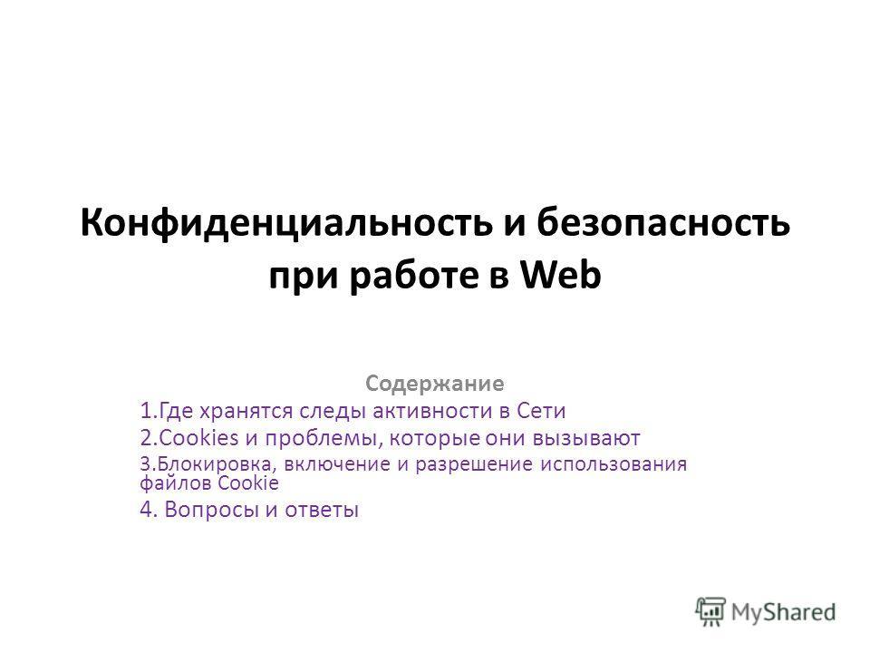 Конфиденциальность и безопасность при работе в Web Содержание 1.Где хранятся следы активности в Сети 2.Cookies и проблемы, которые они вызывают 3.Блокировка, включение и разрешение использования файлов Cookie 4. Вопросы и ответы