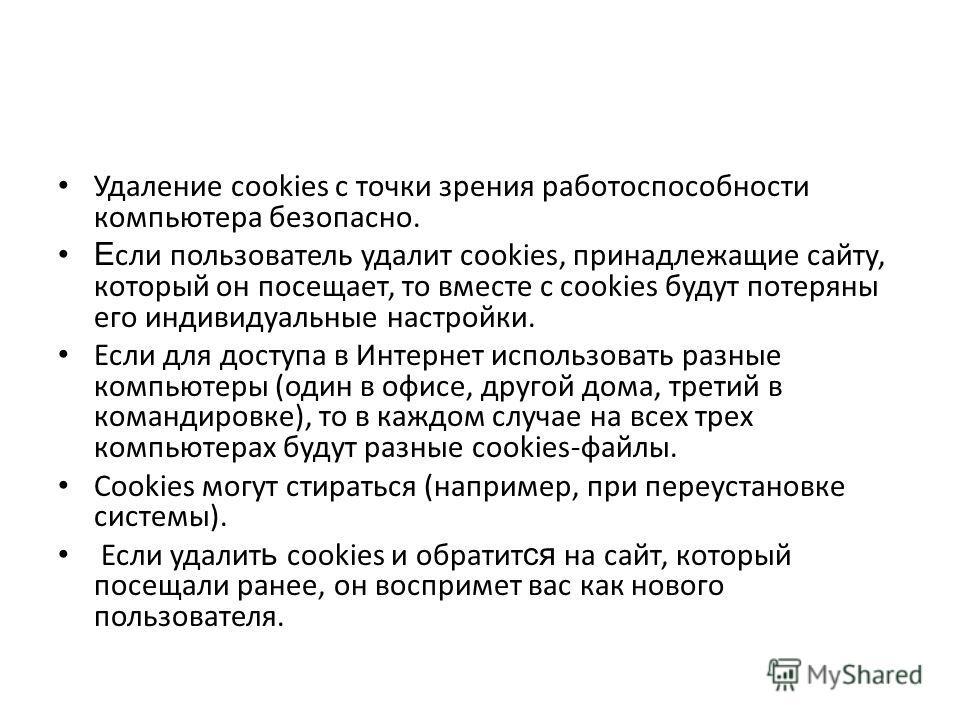 Удаление cookies с точки зрения работоспособности компьютера безопасно. Е сли пользователь удалит cookies, принадлежащие сайту, который он посещает, то вместе с сookies будут потеряны его индивидуальные настройки. Если для доступа в Интернет использо