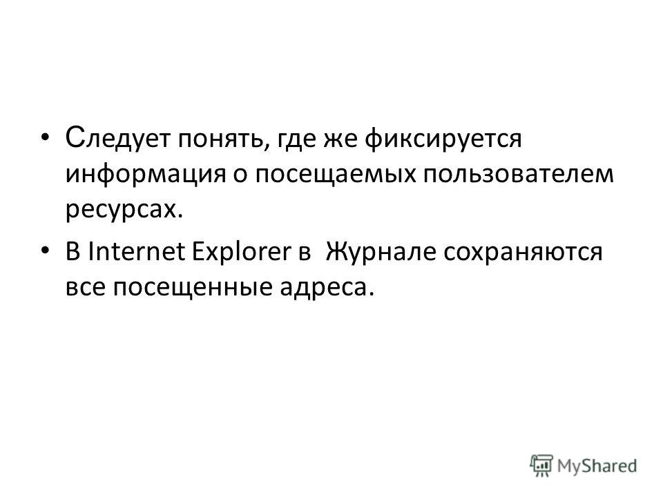 С ледует понять, где же фиксируется информация о посещаемых пользователем ресурсах. В Internet Explorer в Журнале сохраняются все посещенные адреса.