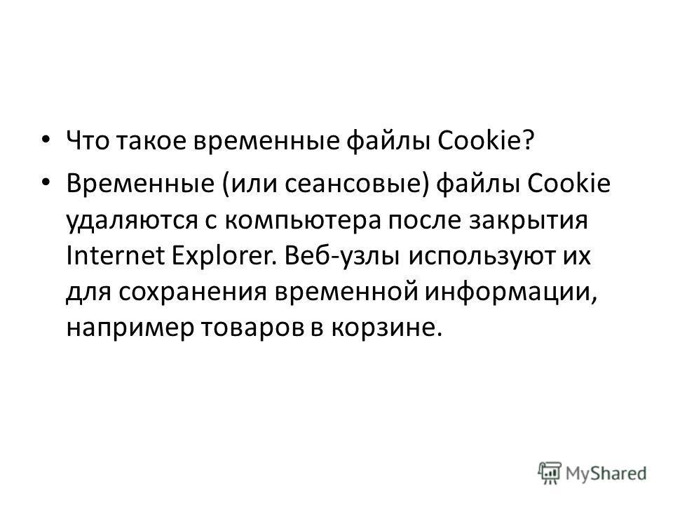 Что такое временные файлы Cookie? Временные (или сеансовые) файлы Cookie удаляются с компьютера после закрытия Internet Explorer. Веб-узлы используют их для сохранения временной информации, например товаров в корзине.