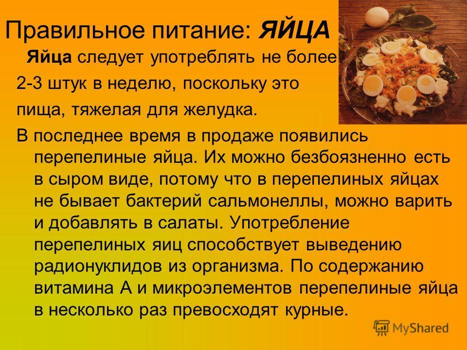Правильное питание: ЯЙЦА Яйца следует употреблять не более 2-3 штук в неделю, поскольку это пища, тяжелая для желудка. В последнее время в продаже появились перепелиные яйца. Их можно безбоязненно есть в сыром виде, потому что в перепелиных яйцах не