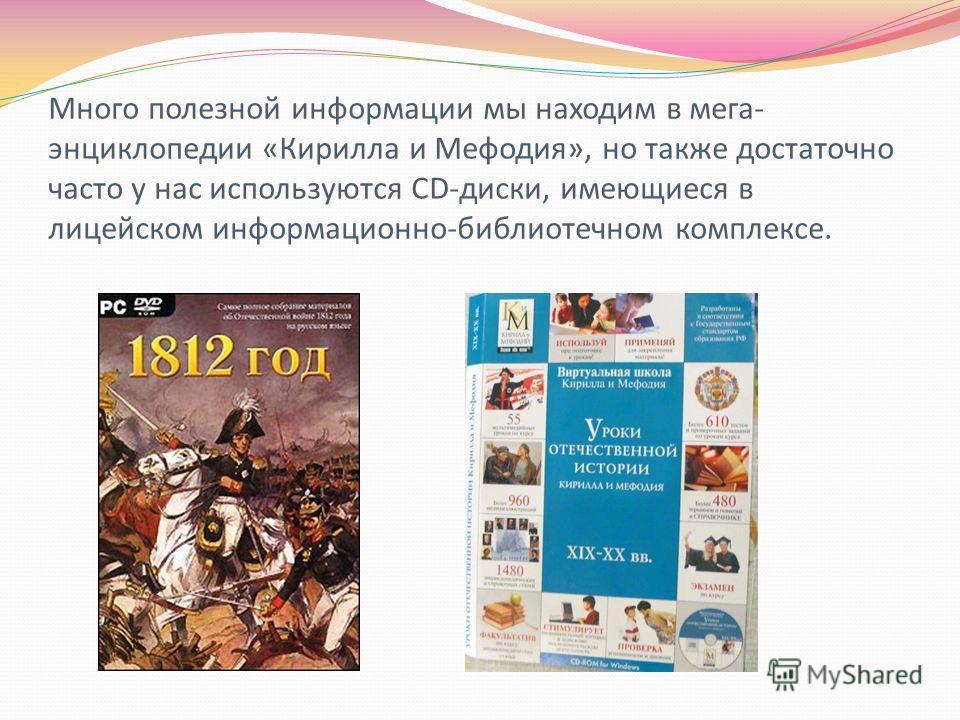 Много полезной информации мы находим в мега- энциклопедии «Кирилла и Мефодия», но также достаточно часто у нас используются CD-диски, имеющиеся в лицейском информационно-библиотечном комплексе.