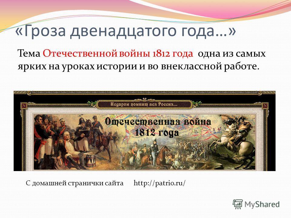 «Гроза двенадцатого года…» Тема Отечественной войны 1812 года одна из самых ярких на уроках истории и во внеклассной работе. С домашней странички сайта http://patrio.ru/