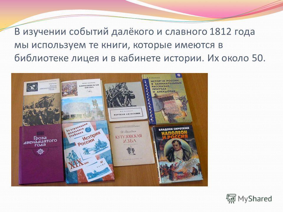 В изучении событий далёкого и славного 1812 года мы используем те книги, которые имеются в библиотеке лицея и в кабинете истории. Их около 50.