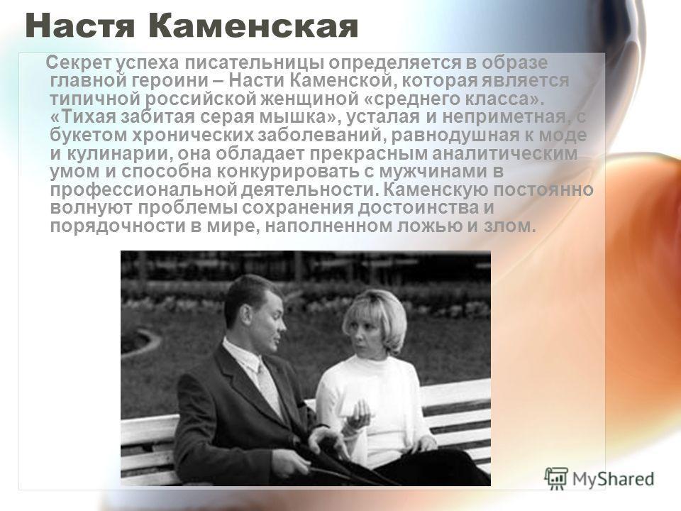 Настя Каменская Секрет успеха писательницы определяется в образе главной героини – Насти Каменской, которая является типичной российской женщиной «среднего класса». «Тихая забитая серая мышка», усталая и неприметная, с букетом хронических заболеваний
