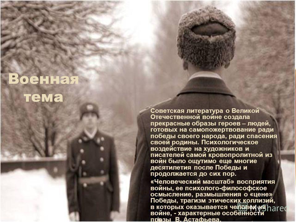 Военная тема Советская литература о Великой Отечественной войне создала прекрасные образы героев – людей, готовых на самопожертвование ради победы своего народа, ради спасения своей родины. Психологическое воздействие на художников и писателей самой