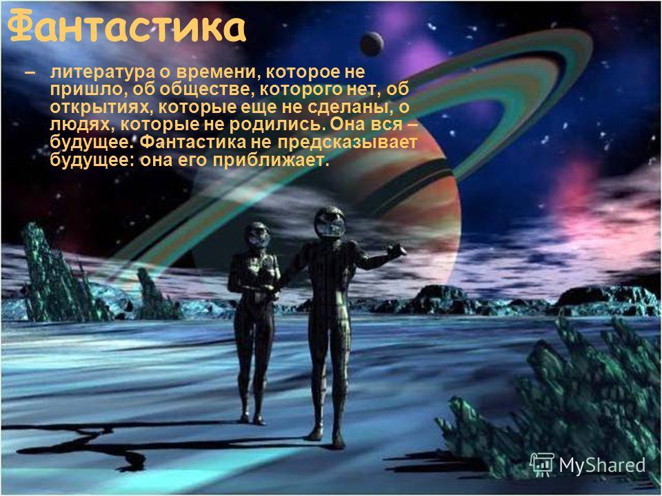 Фантастика – литература о времени, которое не пришло, об обществе, которого нет, об открытиях, которые еще не сделаны, о людях, которые не родились. Она вся – будущее. Фантастика не предсказывает будущее: она его приближает.