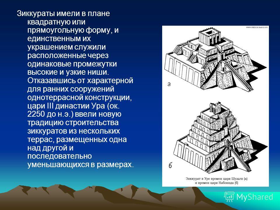 Зиккураты имели в плане квадратную или прямоугольную форму, и единственным их украшением служили расположенные через одинаковые промежутки высокие и узкие ниши. Отказавшись от характерной для ранних сооружений однотеррасной конструкции, цари III дина