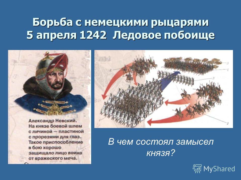 Борьба с немецкими рыцарями 5 апреля 1242 Ледовое побоище В чем состоял замысел князя?