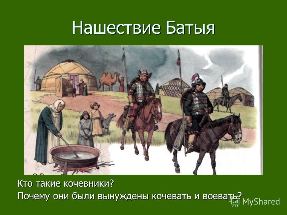 Нашествие Батыя Кто такие кочевники? Почему они были вынуждены кочевать и воевать?
