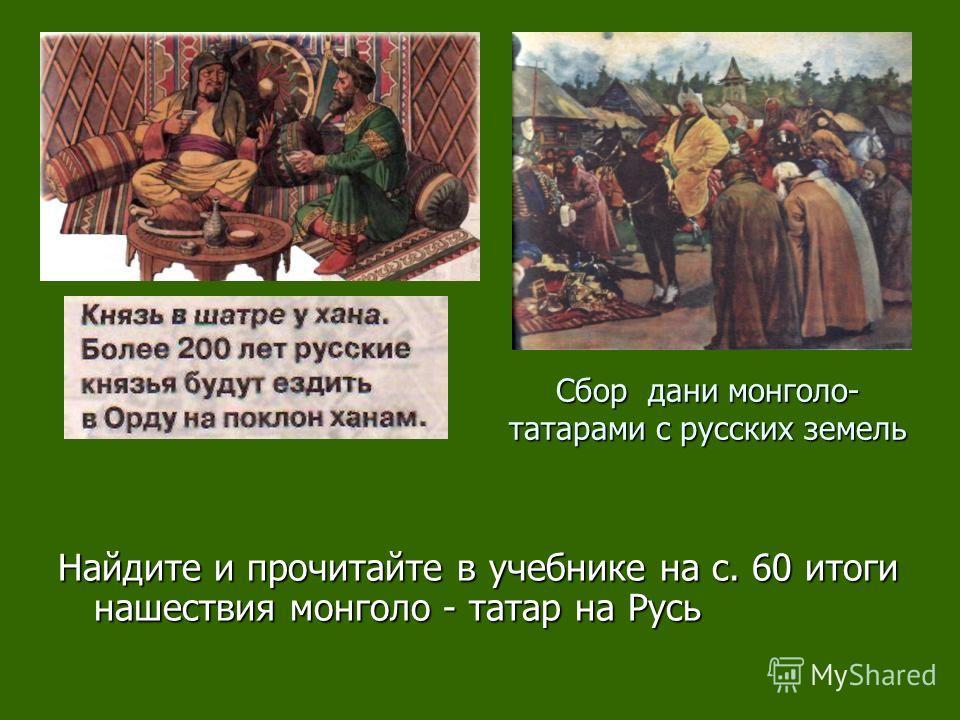 Сбор дани монголо- татарами с русских земель Найдите и прочитайте в учебнике на с. 60 итоги нашествия монголо - татар на Русь