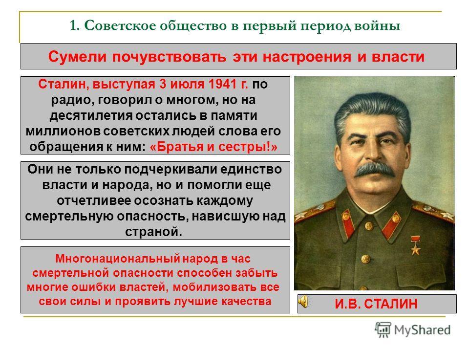 1. Советское общество в первый период войны Сумели почувствовать эти настроения и власти Сталин, выступая 3 июля 1941 г. по радио, говорил о многом, но на десятилетия остались в памяти миллионов советских людей слова его обращения к ним: «Братья и се