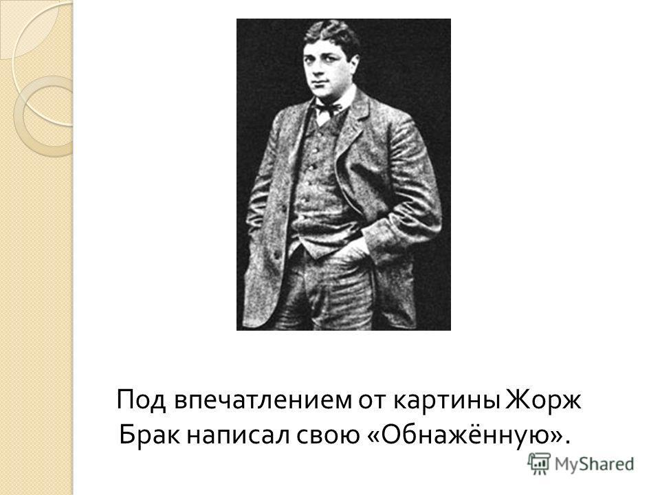 Под впечатлением от картины Жорж Брак написал свою « Обнажённую ».