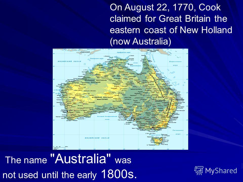 On August 22, 1770, Cook claimed for Great Britain the eastern coast of New Holland (now Australia) The name Australia was not used until the early 1800s.