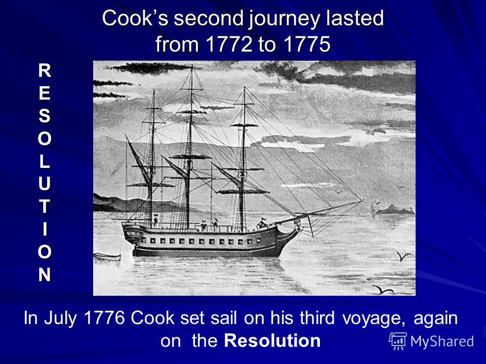 Cooks second journey lasted from 1772 to 1775 RESOLUTION In July 1776 Cook set sail on his third voyage, again on the Resolution