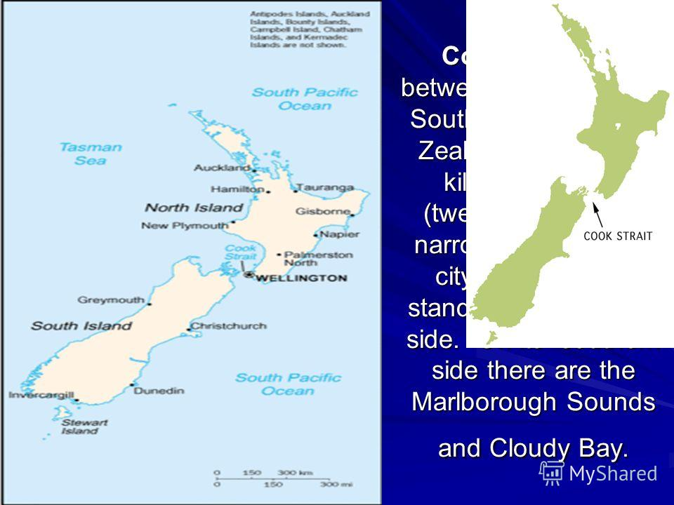 Cook Strait lies between the North and South Islands of New Zealand. It is twenty kilometres wide (twelve miles) at its narrowest point. The city of Wellington stands on its northern side. On its southern side there are the Marlborough Sounds and Clo