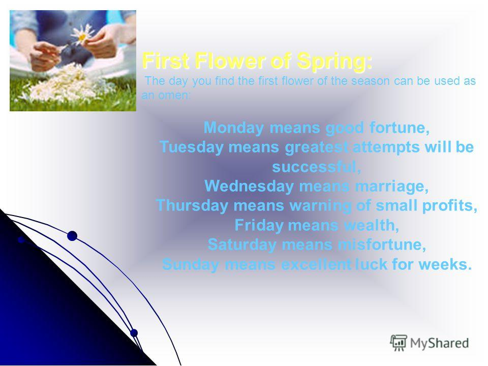 First Flower of Spring: The day you find the first flower of the season can be used as an omen: Monday means good fortune, Tuesday means greatest attempts will be successful, Wednesday means marriage, Thursday means warning of small profits, Friday m
