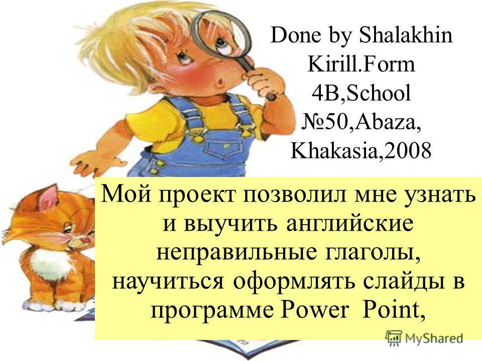 Done by Shalakhin Kirill.Form 4B,School50,Abaza, Khakasia,2008 Мой проект позволил мне узнать и выучить английские неправильные глаголы, научиться оформлять слайды в программе Power Point,
