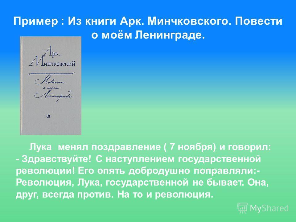 Пример : Из книги Арк. Минчковского. Повести о моём Ленинграде. Лука менял поздравление ( 7 ноября) и говорил: - Здравствуйте! С наступлением государственной революции! Его опять добродушно поправляли:- Революция, Лука, государственной не бывает. Она